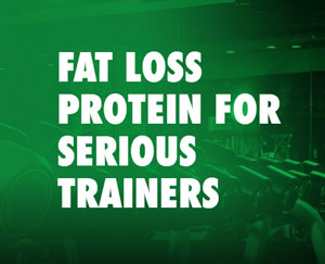 FAT LOSS PROTEIN FOR SERIOUS TRAINERS